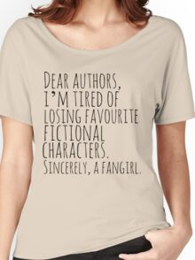 Dear authors,  i'm tired of losing favourite fictional characters.  Sincerely, a fangirl Women's Relaxed Fit T-Shirt