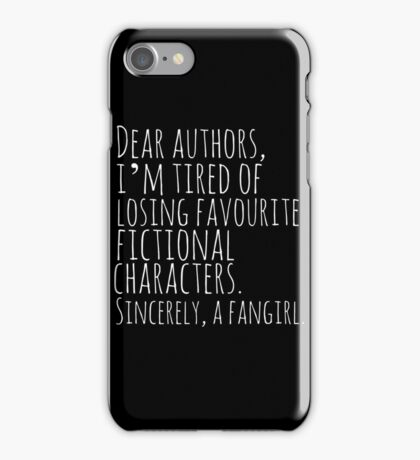 Dear authors,  i'm tired of losing favourite fictional characters.  Sincerely, a fangirl (white) iPhone Case/Skin