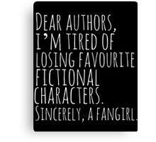 Dear authors,  i'm tired of losing favourite fictional characters.  Sincerely, a fangirl (white) Canvas Print