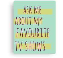 ask me about my favourite tv shows Canvas Print