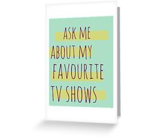 ask me about my favourite tv shows Greeting Card