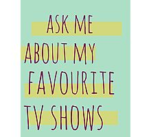 ask me about my favourite tv shows Photographic Print