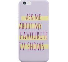 ask me about my favourite tv shows iPhone Case/Skin