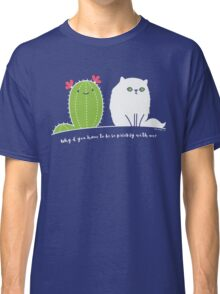 Why d' you have to be so prickly with me? Classic T-Shirt