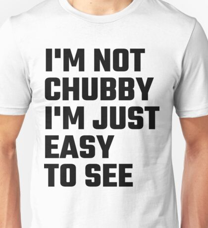 I'm Not Chubby I'm Just Easy To  See Unisex T-Shirt
