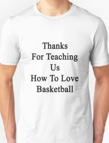 Thanks For Teaching Us How To Love Basketball  Unisex T-Shirt