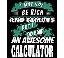 I MAY NOT BE RICH AND FAMOUS BUT I DO HAVE AN AWESOME CALCULATOR Photographic Print