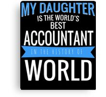MY DAUGHTER IS THE WORLD'S BEST ACCOUNTANT IN THE HISTORY OF WORLD Canvas Print