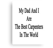 My Dad And I Are The Best Carpenters In The World  Canvas Print