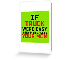 IF TRUCK WERE EASY THEY'D BE CALLED YOUR MOM Greeting Card