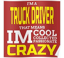 I'M A TRUCK DRIVER THAT MEANS I'M COOL COLLECTED PASSIONATE CRAZY Poster