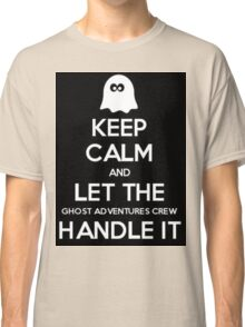 Keep calm and let the Ghost Adventures crew handle it Classic T-Shirt