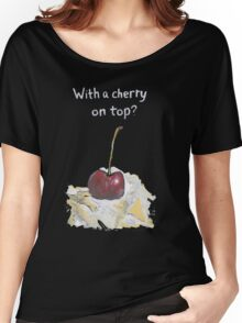 With a cherry on top? Women's Relaxed Fit T-Shirt