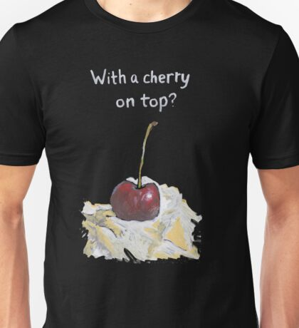 With a cherry on top? Unisex T-Shirt