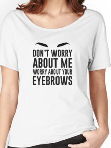 don't worry about me worry about your eyebrows Women's Relaxed Fit T-Shirt