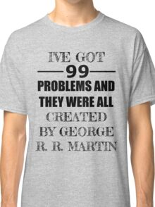 99 Problems, All Created by George R. R. Martin Classic T-Shirt