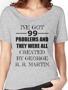 99 Problems, All Created by George R. R. Martin Women's Relaxed Fit T-Shirt