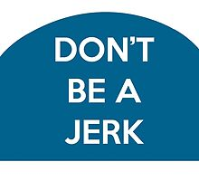 Don't Be A Jerk by RoseJermusyk