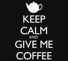 Keep Calm And Give Me Coffee - Tshirts & Hoodies by elegantarts