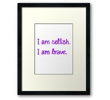 I am Selfish. I am Brave. Framed Print
