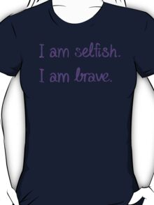 I am Selfish. I am Brave. T-Shirt