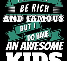I MAY NOT BE RICH AND FAMOUS BUT I DO HAVE AN AWESOME KIDS by BADASSTEES