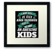 I MAY NOT BE RICH AND FAMOUS BUT I DO HAVE AN AWESOME KIDS Framed Print