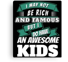 I MAY NOT BE RICH AND FAMOUS BUT I DO HAVE AN AWESOME KIDS Canvas Print