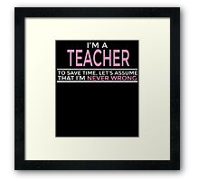 I'M A TEACHER TO SAVE TIME, LET'S ASSUME THAT I'M NEVER WRONG Framed Print