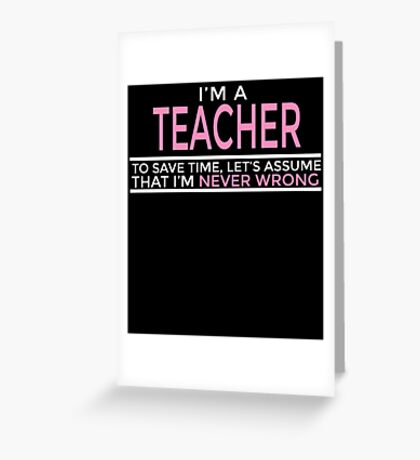 I'M A TEACHER TO SAVE TIME, LET'S ASSUME THAT I'M NEVER WRONG Greeting Card
