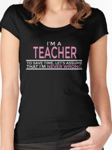 I'M A TEACHER TO SAVE TIME, LET'S ASSUME THAT I'M NEVER WRONG Women's Fitted Scoop T-Shirt