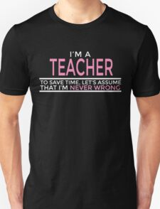I'M A TEACHER TO SAVE TIME, LET'S ASSUME THAT I'M NEVER WRONG Unisex T-Shirt