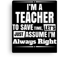 I'M A TEACHER TO SAVE TIME, LET'S JUST ASSUME I'M ALWAYS RIGHT Canvas Print
