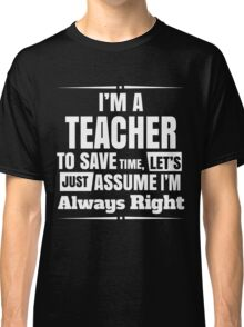 I'M A TEACHER TO SAVE TIME, LET'S JUST ASSUME I'M ALWAYS RIGHT Classic T-Shirt