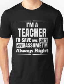 I'M A TEACHER TO SAVE TIME, LET'S JUST ASSUME I'M ALWAYS RIGHT Unisex T-Shirt
