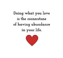 Doing what you love is the cornerstone of having abundance in your life. Photographic Print