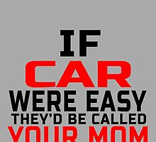 IF CAR WERE EASY THEY'D BE CALLED YOUR MOM by fancytees