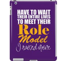 Have To Wait Their Entire Lives To Meet Their ROLE MODEL I Raised Mine iPad Case/Skin