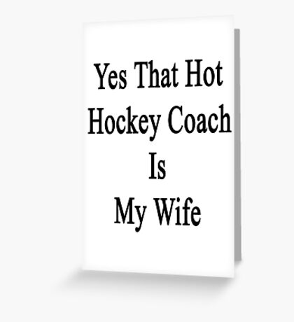 Yes That Hot Hockey Coach Is My Wife  Greeting Card