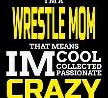 I'm A Wrestle Mom That Means IM Cool Collected Passionate Crazy by birthdaytees