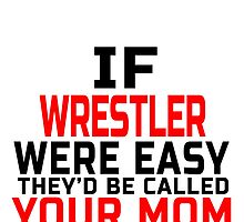 If Wrestler Were Easy They'd Be Called Your Mom by birthdaytees