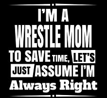 I'm A Wrestle Mom To Save Time, Let's Just Assume I'm Always Right by birthdaytees