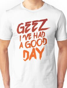Geez I've Had A Good Day Unisex T-Shirt