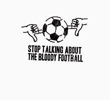 Stop Talking About the Bloody Football Unisex T-Shirt