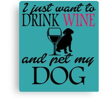 I Just Want To Drink Wine And Pet My DOG Canvas Print