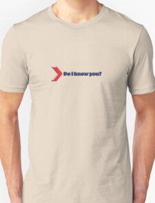 do i know you? Unisex T-Shirt