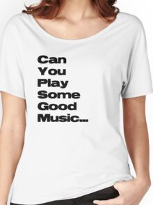Can You play some good music... Women's Relaxed Fit T-Shirt