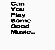 Can You play some good music... Unisex T-Shirt