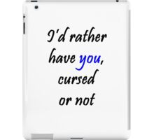 I'd rather have you, cursed or not iPad Case/Skin