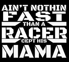 AIN'T NOTHIN FAST THAN A RACER CEPT HIS MAMA by fancytees